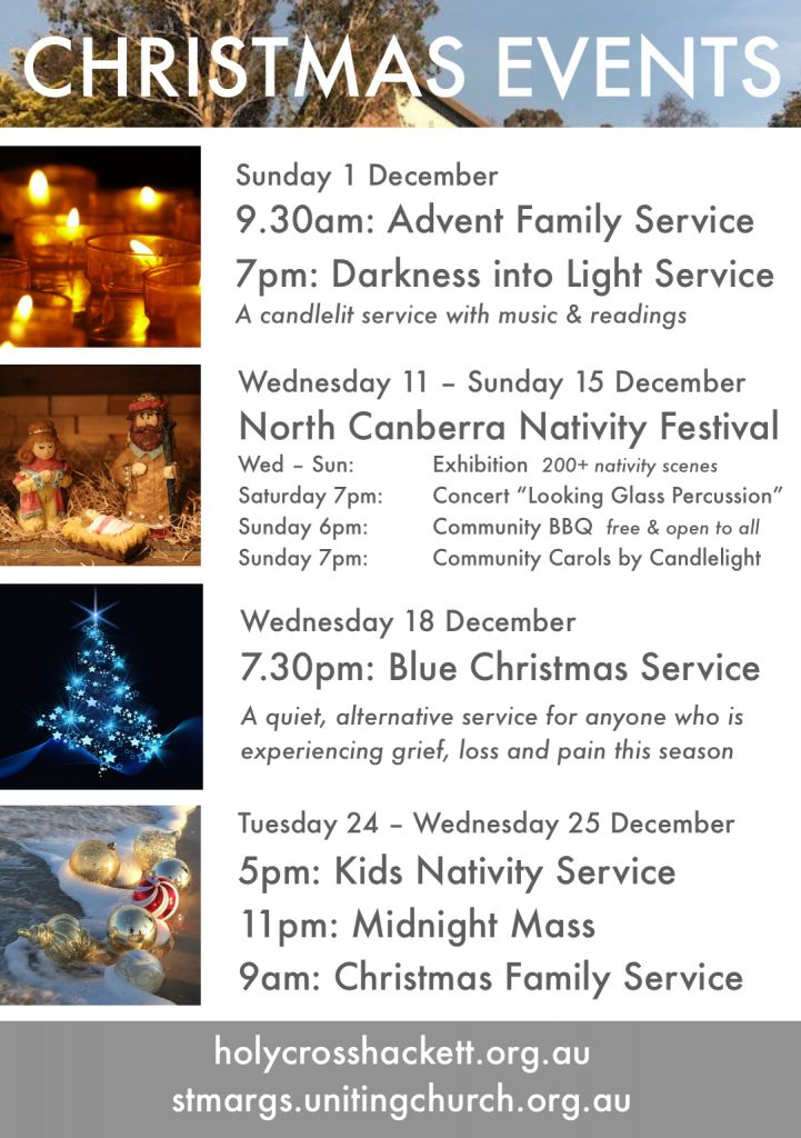 Sun 1 December 9.30am Advent Family Service 7pm Darkness into Light Service Wednesday 11-Sunday 15 December North Canberra Nativity Festival Saturday 14 December 7pm Looking Glass Percussion Sunday 15 December 6pm Community BBQ 7pm Carols by Candlelight Wednesday 18 December 7.30pm Blue Christmas Service Tuesday 24 December 5pm Kids Nativity Service 11pm Midnight Mass 9am Christmas Family Service