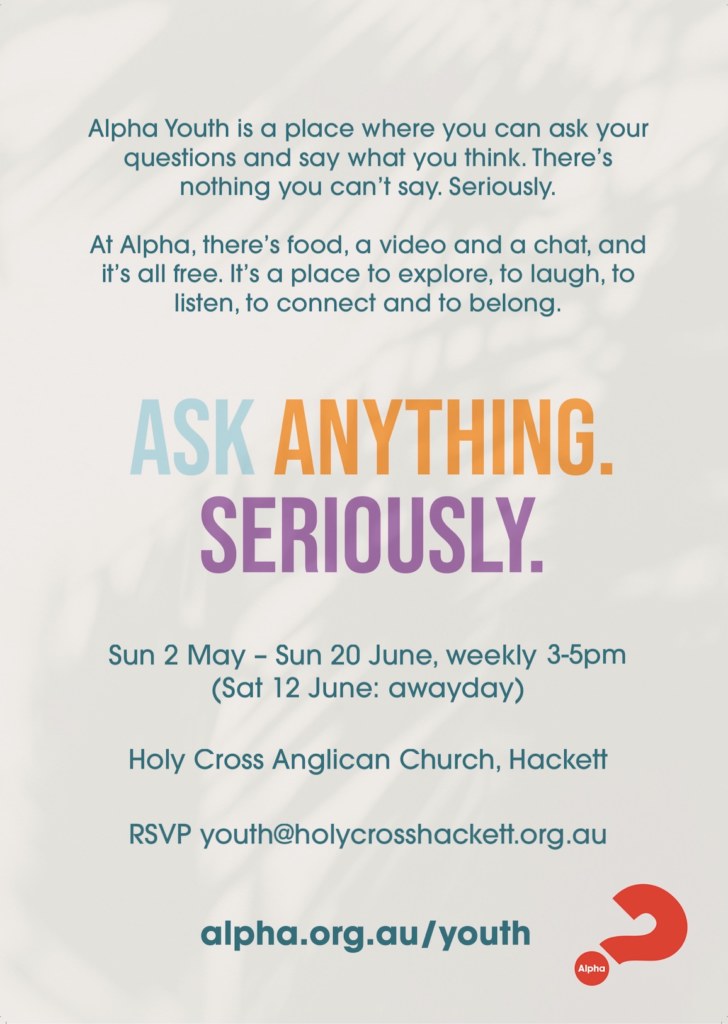 "Alpha flyer. ""Ask Anything. Seriously."" Sunday 2 May - Sun 20 June 3-5pm (Sat 12 June: awayday) Holy Cross Anglican Church, Hackett"